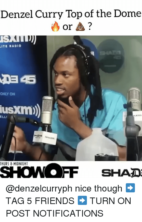 Friends, Memes, and Radio: Denzel Curry Top of the Dome  or?  LITE RADIO  ONLY ON  usxm)  THURS 8-MIDNIGHT  SHO OFF SHADE @denzelcurryph nice though ➡️ TAG 5 FRIENDS ➡️ TURN ON POST NOTIFICATIONS