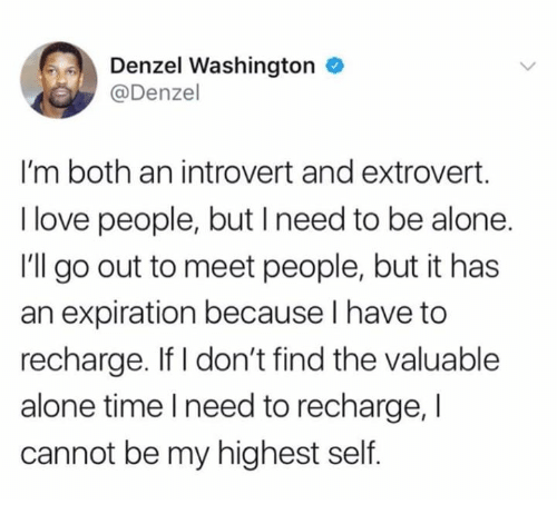 Denzel Washington: Denzel Washington  @Denzel  I'm both an introvert and extrovert.  I love people, but I need to be alone.  I'll go out to meet people, but it has  an expiration because l have to  recharge. If I don't find the valuable  alone time l need to recharge, I  cannot be my highest self.