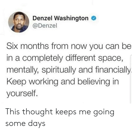 Denzel Washington: Denzel Washington  @Denzel  Six months from now you can be  in a completely different space,  mentally, spiritually and financially  Keep working and believing in  yourself. This thought keeps me going some days