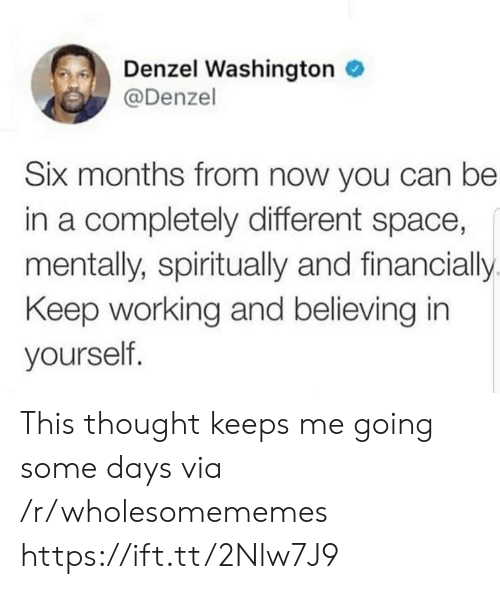 Denzel Washington: Denzel Washington  @Denzel  Six months from now you can be  in a completely different space,  mentally, spiritually and financially  Keep working and believing in  yourself. This thought keeps me going some days via /r/wholesomememes https://ift.tt/2Nlw7J9