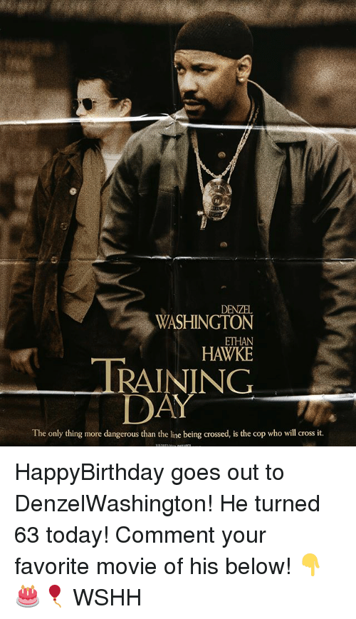 hawke: DENZEL  WASHINGTON  ETHAN  HAWKE  TRAINING  DAY  The only thing more dangerous than the line being crossed, is the cop who will cross it. HappyBirthday goes out to DenzelWashington! He turned 63 today! Comment your favorite movie of his below! 👇🎂🎈 WSHH