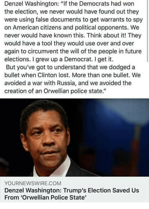"Denzel Washington, Future, and Memes: Denzel Washington: ""If the Democrats had won  the election, we never would have found out they  were using false documents to get warrants to spy  on American citizens and political opponents. We  never would have known this. Think about it! They  would have a tool they would use over and over  again to circumvent the will of the people in future  elections. I grew up a Democrat. I get it.  But you've got to understand that we dodged a  bullet when Clinton lost. More than one bullet. We  avoided a war with Russia, and we avoided the  creation of an Orwellian police state.""  YOURNEWSWIRE.COM  Denzel Washington: Trump's Election Saved Us  From 'Orwellian Police State"