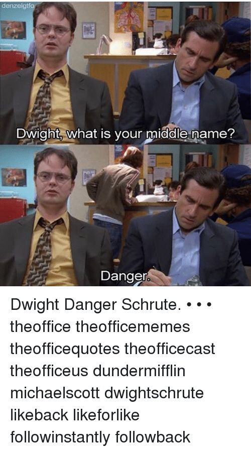 Memes, What Is, and Middle Name: denzelgtfo  Dwight, What is your middle name  Danger Dwight Danger Schrute. • • • theoffice theofficememes theofficequotes theofficecast theofficeus dundermifflin michaelscott dwightschrute likeback likeforlike followinstantly followback
