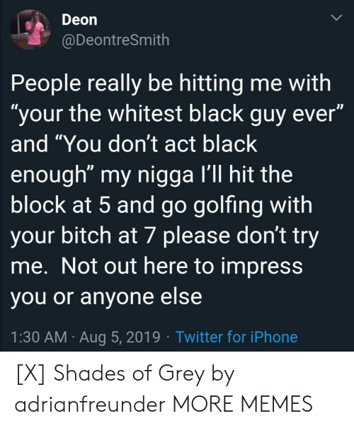 """Black Guy: Deon  @DeontreSmith  People really be hitting me with  """"your the whitest black guy ever""""  and """"You don't act black  enough"""" my nigga I'll hit the  block at 5 and go golfing with  your bitch at 7 please don't try  me. Not out here to impress  you or anyone else  1:30 AM Aug 5, 2019 Twitter for iPhone [X] Shades of Grey by adrianfreunder MORE MEMES"""