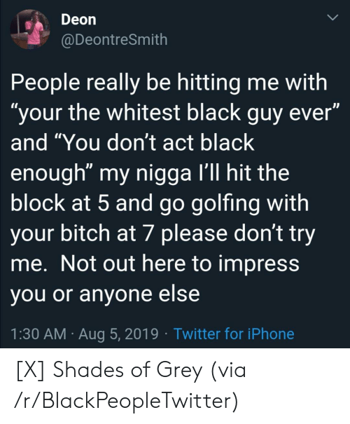 """shades: Deon  @DeontreSmith  People really be hitting me with  """"your the whitest black guy ever""""  and """"You don't act black  enough"""" my nigga I'll hit the  block at 5 and go golfing with  your bitch at 7 please don't try  me. Not out here to impress  you or anyone else  1:30 AM Aug 5, 2019 Twitter for iPhone [X] Shades of Grey (via /r/BlackPeopleTwitter)"""