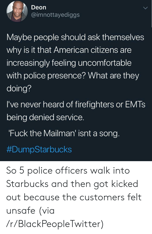 citizens: Deon  @imnottayediggs  Maybe people should ask themselves  why is it that American citizens are  increasingly feeling uncomfortable  with police presence? What are they  doing?  I've never heard of firefighters or EMTS  being denied service.  'Fuck the Mailman' isnt a song.  So 5 police officers walk into Starbucks and then got kicked out because the customers felt unsafe (via /r/BlackPeopleTwitter)