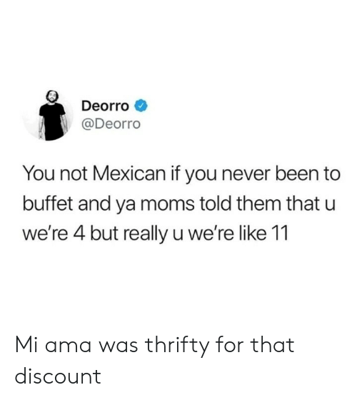 Ya Moms: Deorro  @Deorro  You not Mexican if you never been to  buffet and ya moms told them that u  we're 4 but really u we're like 11 Mi ama was thrifty for that discount