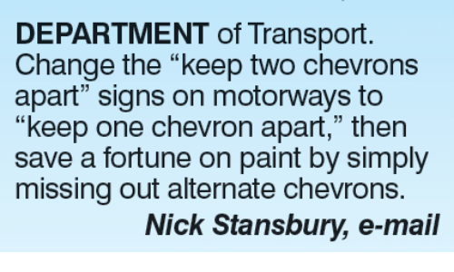 """Alternator: DEPARTMENT of Transport.  Change the """"keep two chevrons  apart"""" signs on motorways to  """"keep one chevron apart,"""" then  save a fortune on paint by simply  missing out alternate chevrons.  Nick Stansbury, e-mail"""