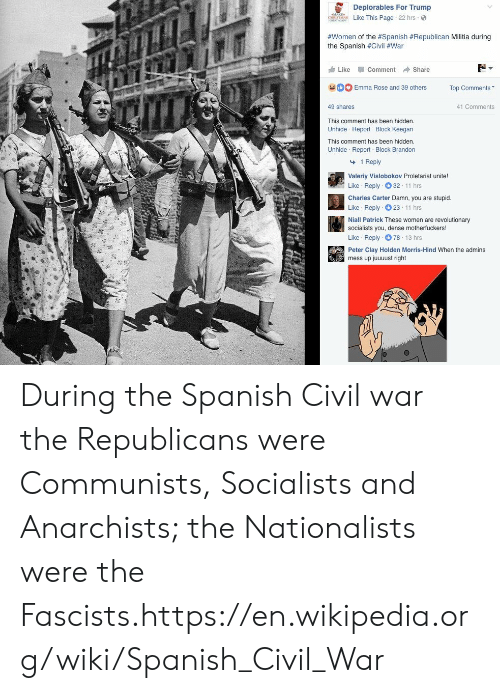 Deplorables: Deplorables For Trump  Like This Page 22 hrs  #women of the #Spanish #Republican Militia during  the Spanish #Civil #War  Like -Comment → Share  Emma Rose and 39 others Top Comments  41 Comments  49 shares  This comment has been hidden  Unhide Report Block Keegan  This comment has been hidden  Unhide Report Block Brandon  1 Reply  Valeriy Vislobokov Proletariat unite!  Like Reply 32 11 hrs  Charles Carter Damn, you are stupid.  Like Reply 23 11 hrs  Niall Patrick These women are revolutionary  socialists you, dense motherfuckers!  Like Reply 78 13 hrs  Peter Clay Holden Morris-Hind When the admins  mess up juuuust right During the Spanish Civil war the Republicans were Communists, Socialists and Anarchists; the Nationalists were the Fascists.https://en.wikipedia.org/wiki/Spanish_Civil_War