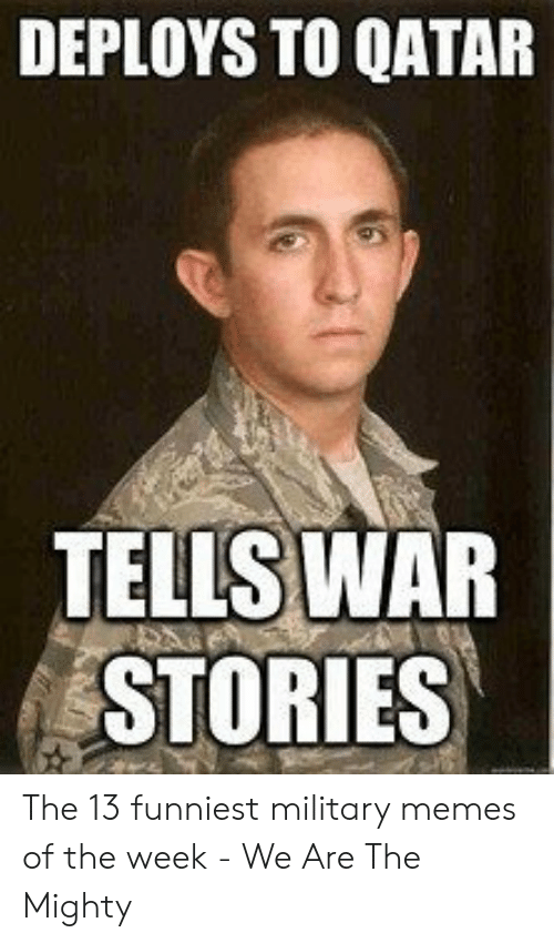 13 Funniest: DEPLOYS TO QATAR  TELLS  WAR  STORIES The 13 funniest military memes of the week - We Are The Mighty