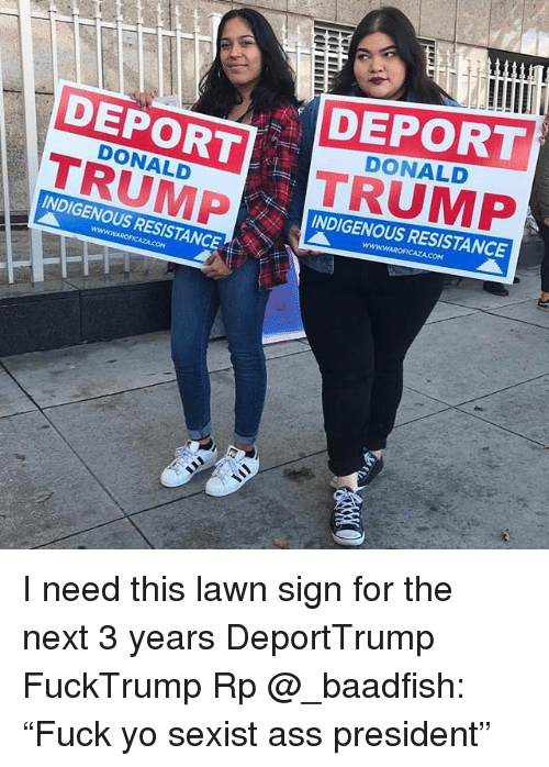 "trump donald: DEPORT  TRUMP  DEPORT  TRUMP  DONALD  DONALD  INDIGENOUS RESISTANCE  INDIGENOUS RESISTANCE I need this lawn sign for the next 3 years DeportTrump FuckTrump Rp @_baadfish: ""Fuck yo sexist ass president"""
