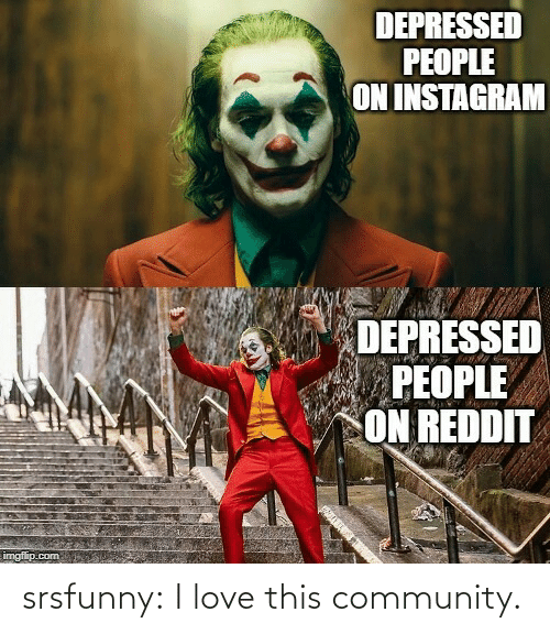 Imgflip Com: DEPRESSED  PEOPLE  ON INSTAGRAM  DEPRESSED  PEOPLE  ON REDDIT  imgflip.com srsfunny:  I love this community.