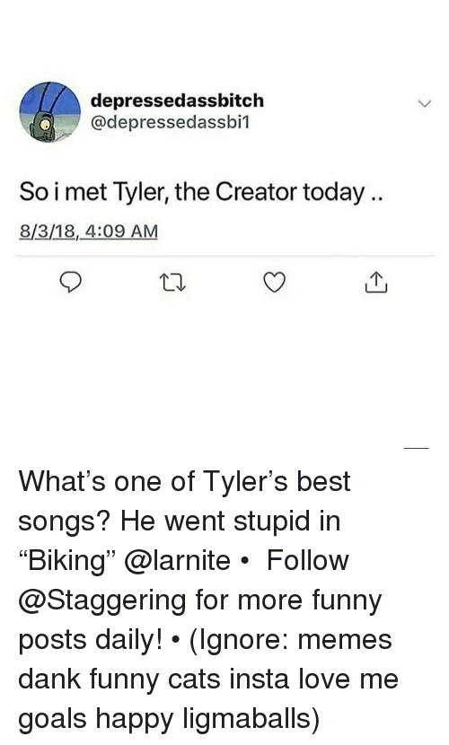 "Cats, Dank, and Funny: depressedassbitch  @depressedassbil  So i met Tyler, the Creator today.  8/3/18,4:09 AM  10 What's one of Tyler's best songs? He went stupid in ""Biking"" @larnite • ➫➫➫ Follow @Staggering for more funny posts daily! • (Ignore: memes dank funny cats insta love me goals happy ligmaballs)"