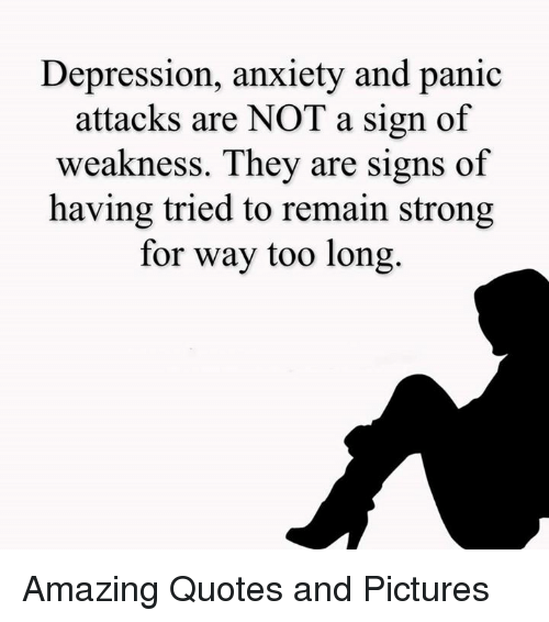 Memes, Anxiety, and Depression: Depression, anxiety and panic  attacks are NOT a sign of  weakness. They are signs of  having tried to remain strong  for way too long. Amazing Quotes and Pictures