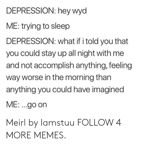 Stay Up All Night: DEPRESSION: hey wyd  ME: trying to sleep  DEPRESSION: what if i told you that  you could stay up all night with me  and not accomplish anything, feeling  way worse in the morning than  anything you could have imagined  ME: .go on Meirl by Iamstuu FOLLOW 4 MORE MEMES.