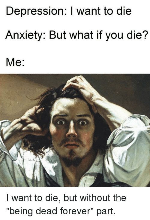"""Anxiety, Depression, and Forever: Depression: I want to die  Anxiety. But What if you die?  Me I want to die, but without the """"being dead forever"""" part."""