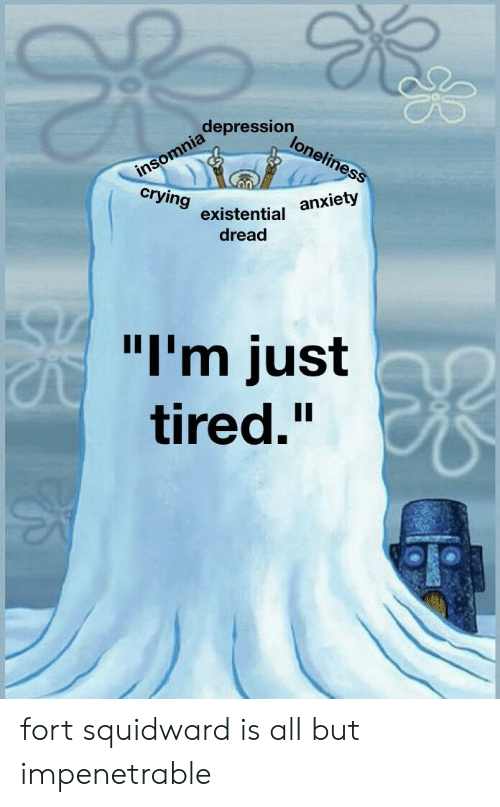 "Insomnia: depression  insomnia  crying  loneliness  anxiety  existential  dread  ""I'm just  tired."" fort squidward is all but impenetrable"