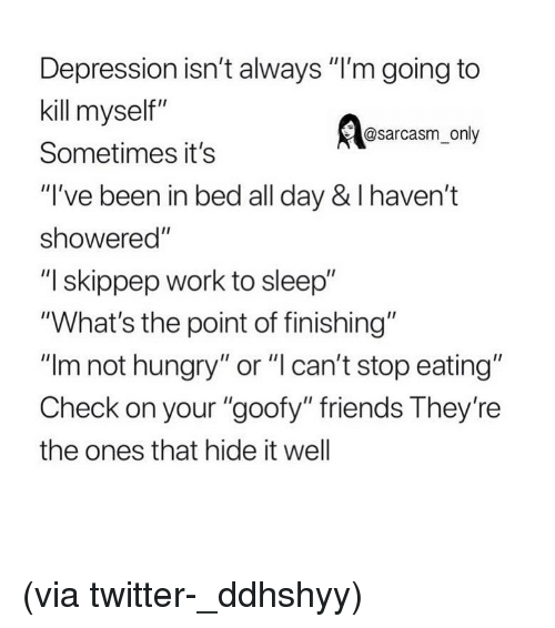 """not hungry: Depression isn't always """"I'm going to  kill myself""""  Sometimes it's  """"I've been in bed all day & I haven't  showered""""  """"I skippep work to sleep""""  """"What's the point of finishing""""  """"Im not hungry"""" or """"l can't stop eating""""  Check on your """"goofy"""" friends They're  the ones that hide it well  @sarcasm_only (via twitter-_ddhshyy)"""