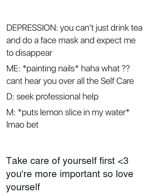 Love, Depression, and Help: DEPRESSION: you can't just drink tea  and do a face mask and expect me  to disappear  ME: *painting nails* haha what ??  cant hear you over all the Self Care  D: seek professional help  M: *puts lemon slice in my water*  Imao bet Take care of yourself first <3 you're more important so love yourself