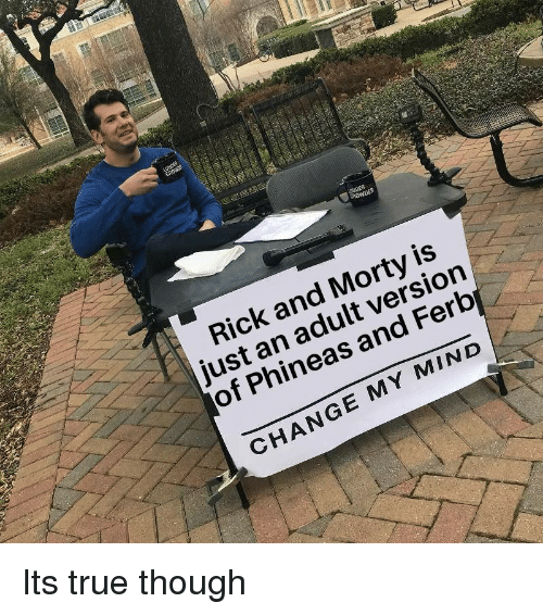 Rick and Morty: DER  Rick and Morty is  just an adult version  of Phineas and Ferb  CHANGE MY MIND Its true though