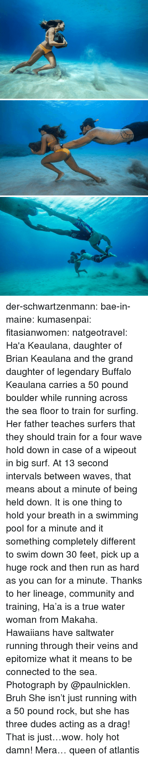 Maine: der-schwartzenmann:  bae-in-maine:  kumasenpai:  fitasianwomen:  natgeotravel: Ha'a Keaulana,  daughter of Brian Keaulana and the grand daughter of legendary Buffalo  Keaulana carries a 50 pound boulder while running across the sea floor  to train for surfing. Her father teaches surfers that they should train  for a four wave hold down in case of a wipeout in big surf. At 13 second  intervals between waves, that means about a minute of being held down.  It is one thing to hold your breath in a swimming pool for a minute and  it something completely different to swim down 30 feet, pick up a huge  rock and then run as hard as you can for a minute. Thanks to her  lineage, community and training, Ha'a is a true water woman from Makaha.  Hawaiians have saltwater running through their veins and epitomize what  it means to be connected to the sea.   Photograph by @paulnicklen. Bruh   She isn't just running with a 50 pound rock, but she has three dudes acting as a drag! That is just…wow. holy hot damn!   Mera… queen of atlantis
