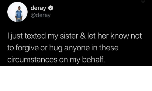 Circumstances: deray  @deray  just texted my sister & let her know not  to forgive or hug anyone in these  circumstances on my behalf.