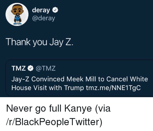 white-house-visit: deray  @deray  Thank you Jay Z  TMZ @TMZ  Jay-Z Convinced Meek Mill to Cancel White  House Visit with Trump tmz.me/NNE1TgC <p>Never go full Kanye (via /r/BlackPeopleTwitter)</p>