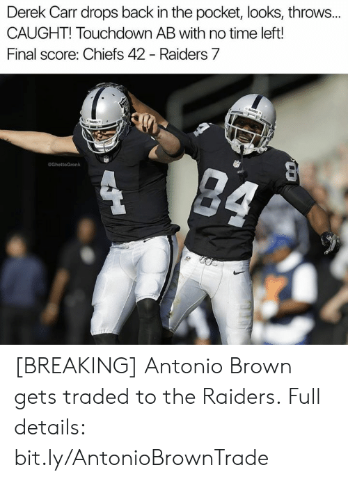 derek carr: Derek Carr drops back in the pocket, looks, throws..  CAUGHT! Touchdown AB with no time left!  Final score: Chiefs 42 - Raiders 7  eGhettoGronk [BREAKING] Antonio Brown gets traded to the Raiders.  Full details: bit.ly/AntonioBrownTrade