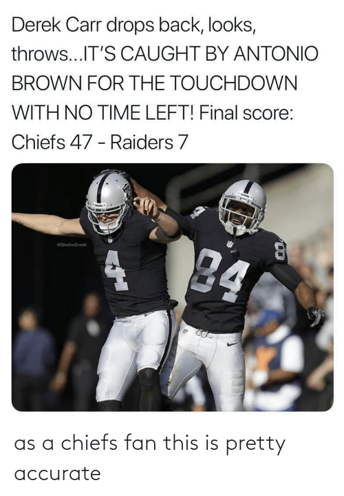 derek carr: Derek Carr drops back, looks,  throws...IT'S CAUGHT BY ANTONIO  BROWN FOR THE TOUCHDOWN  WITH NO TIME LEFT! Final score:  Chiefs 47 - Raiders 7  84  GhettoGronk as a chiefs fan this is pretty accurate