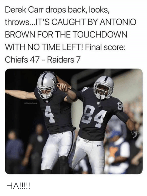 derek carr: Derek Carr drops back, looks,  throws...IT'S CAUGHT BY ANTONIO  BROWN FOR THE TOUCHDOWN  WITH NO TIME LEFT! Final score:  Chiefs 47 - Raiders 7  24  eahetteGrenk  4 HA!!!!!