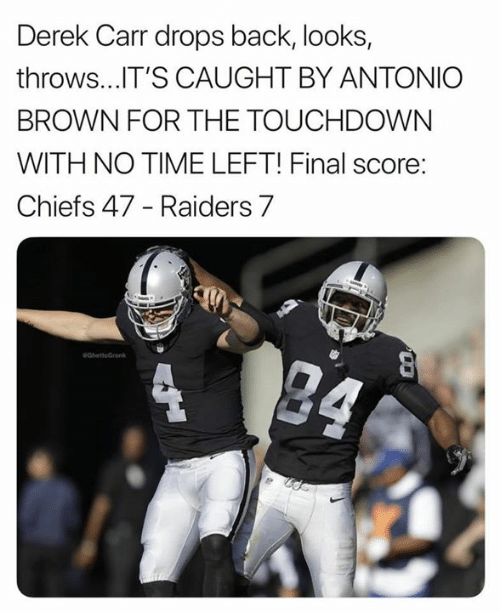 derek: Derek Carr drops back, looks,  throws...T'S CAUGHT BY ANTONIC  BROWN FOR THE TOUCHDOWN  WITH NO TIME LEFT! Final score:  Chiefs 47 - Raiders 7