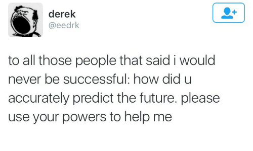 Future, Help, and Never: derek  @eedrk  to all those people that said i would  never be successful: how did u  accurately predict the future. please  use your powers to help me