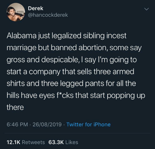 derek: Derek  @hancockderek  Alabama just legalized sibling incest  marriage but banned abortion, some say  gross and despicable, I say I'm going to  start a company that sells three armed  shirts and three legged pants for all the  hills have eyes f*cks that start popping up  there  6:46 PM 26/08/2019 Twitter for iPhone  12.1K Retweets 63.3K Likes