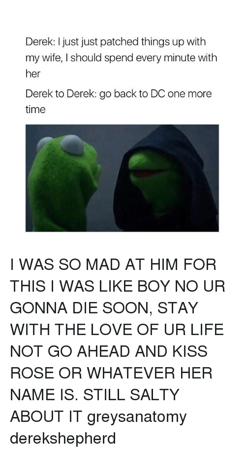 Memes, Soon..., and Kiss: Derek: just just patched things up with  my wife, I should spend every minute with  her  Derek to Derek: go back to DC one more  time I WAS SO MAD AT HIM FOR THIS I WAS LIKE BOY NO UR GONNA DIE SOON, STAY WITH THE LOVE OF UR LIFE NOT GO AHEAD AND KISS ROSE OR WHATEVER HER NAME IS. STILL SALTY ABOUT IT greysanatomy derekshepherd
