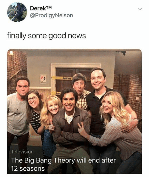 The Big Bang Theory: DerekTM  @ProdigyNelson  finally some good news  CAUSTION  CAII  Television  The Big Bang Theory will end after  12 seasons