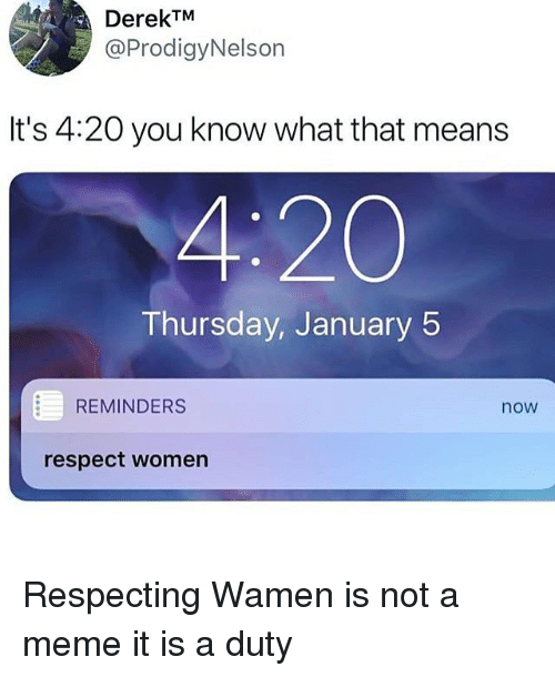 Meme, Memes, and Respect: DerekTM  @ProdigyNelson  It's 4:20 you know what that means  4:20  Thursday, January 5  REMINDERS  now  respect women Respecting Wamen is not a meme it is a duty