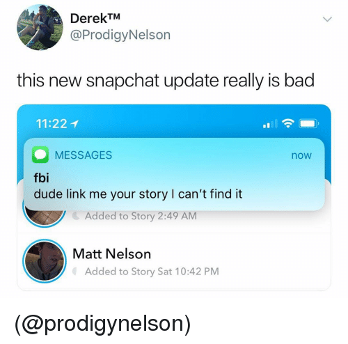 New Snapchat: DerekTM  @ProdigyNelson  this new snapchat update really is bad  11:22 1  MESSAGES  fbi  now  dude link me your story I can't find it  Added to Story 2:49 AM  Matt Nelson  Added to Story Sat 10:42 PM (@prodigynelson)