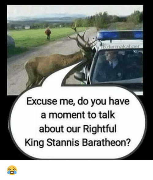 stannis baratheon: derma kabaer  Excuse me, do you have  a moment to talk  about our Rightful  King Stannis Baratheon? 😂