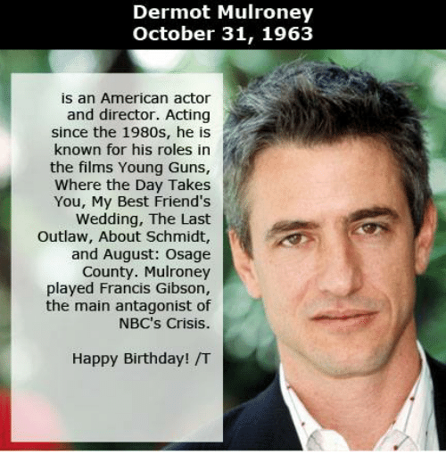 dermot mulroney: Dermot Mulroney  October 31, 1963  is an American actor  and director. Acting  since the 1980s, he is  known for his roles in  the films Young Guns,  Where the Day Takes  You, My Best Friend's  Wedding, The Last  Outlaw, About Schmidt,  and August: Osage  County. Mulroney  played Francis Gibson,  the main antagonist of  NBC's Crisis.  Happy Birthday!  /T