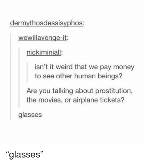"Memes, Money, and Movies: dermythosdessisyphos:  wewillavenge-it:  nickiminiall:  isn't it weird that we pay money  to see other human beings?  Are you talking about prostitution,  the movies, or airplane tickets?  glasses ""glasses"""