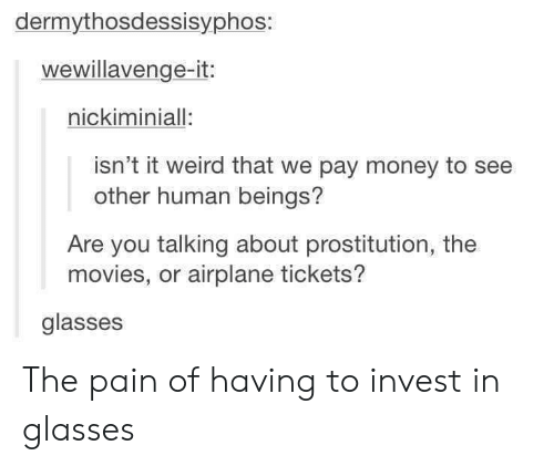 prostitution: dermythosdessisyphos:  wewillavenge-it:  nickiminiall:  isn't it weird that we pay money to see  other human beings?  Are you talking about prostitution, the  movies, or airplane tickets?  glasses The pain of having to invest in glasses