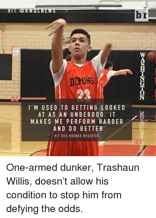 Sports, Arms, and Dog: DERONS  l' M USED TO GETTING LOOKED  AT AS AN UNDER DOG. IT  MAKES ME PER FORM HARDER  AND DO BETTER  HIT DES MOINES REGISTER  br One-armed dunker, Trashaun Willis, doesn't allow his condition to stop him from defying the odds.
