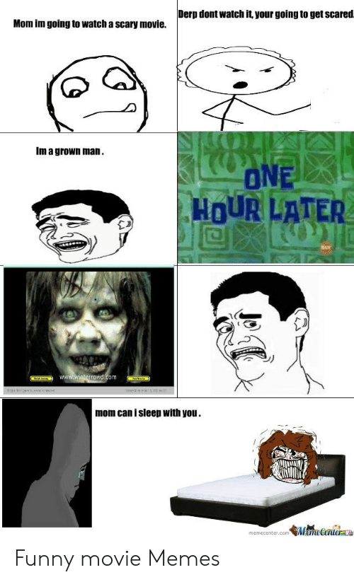 Funny Movie Memes: Derp dont watch it your going to get scared.  Mom im going to watch a scary movie.  Im a grown man  ONE  HOUR LATER  www.winterrowd.com  0re re  mom can i sleep with you  MameCenter  memecenter.com Funny movie Memes