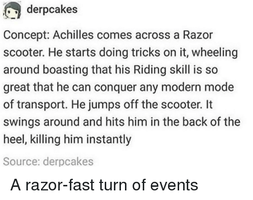 Scooter: derpcakes  Concept: Achilles comes across a Razor  scooter. He starts doing tricks on it, wheeling  around boasting that his Riding skill is so  great that he can conquer any modern mode  of transport. He jumps off the scooter. It  swings around and hits him in the back of the  heel, killing him instantly  Source: derpcakes A razor-fast turn of events
