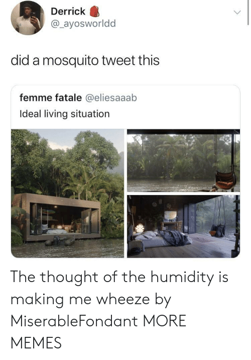 wheeze: Derrick  @ayosworldd  did a mosquito tweet this  femme fatale @eliesaaab  Ideal living situation The thought of the humidity is making me wheeze by MiserableFondant MORE MEMES