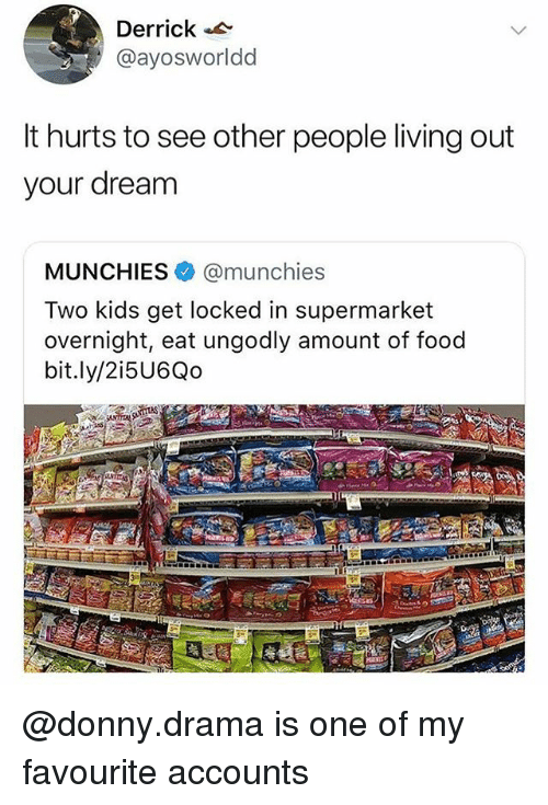 munchies: Derrick  @ayosworldd  It hurts to see other people living out  your dream  MUNCHIES@munchies  Two kids get locked in supermarket  overnight, eat ungodly amount of food  bit.ly/2i5U6Qo @donny.drama is one of my favourite accounts