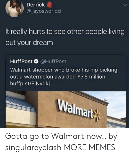 see-other-people: Derrick  @ ayosworldd  It really hurts to see other people living  out your dream  HuffPost@HuffPost  Walmart shopper who broke his hip picking  out a watermelon awarded $7.5 million  huffp.st/EjNvdkj  Walmart Gotta go to Walmart now.. by singulareyelash MORE MEMES