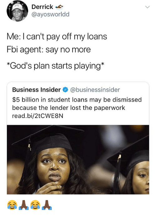 Fbi, Lost, and Business: Derrick  @ayosworldd  Me: I can't pay off my loans  Fbi agent: say no more  *God's plan starts playing*  Business Insider e》 @businessinsider  $5 billion in student loans may be dismissed  because the lender lost the paperwork  read.bi/2tCWE8N 😂🙏🏿😂🙏🏿