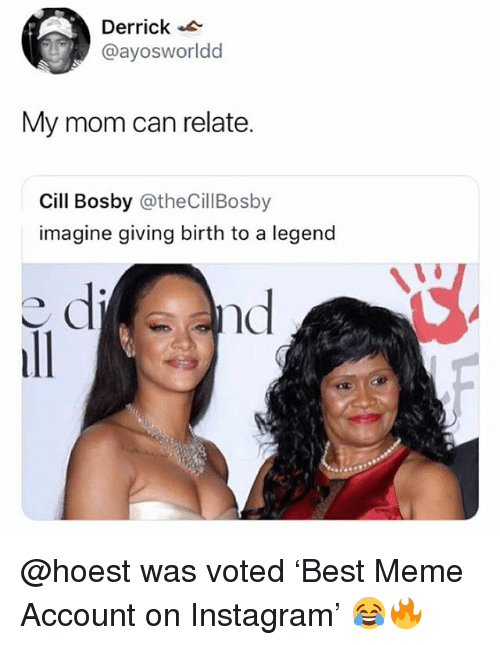 Instagram, Meme, and Memes: Derrick  @ayosworldd  My mom can relate.  Cill Bosby @theCillBosby  imagine giving birth to a legend  nd @hoest was voted 'Best Meme Account on Instagram' 😂🔥
