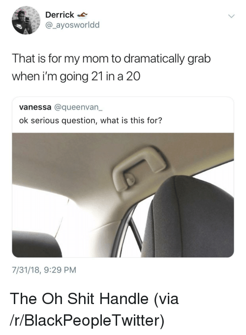 Blackpeopletwitter, Shit, and What Is: Derrick  @_ayosworldd  That is for my mom to dramatically grab  when i'm going 21 in a 20  vanessa @queenvan_  ok serious question, what is this for?  7/31/18, 9:29 PM The Oh Shit Handle (via /r/BlackPeopleTwitter)